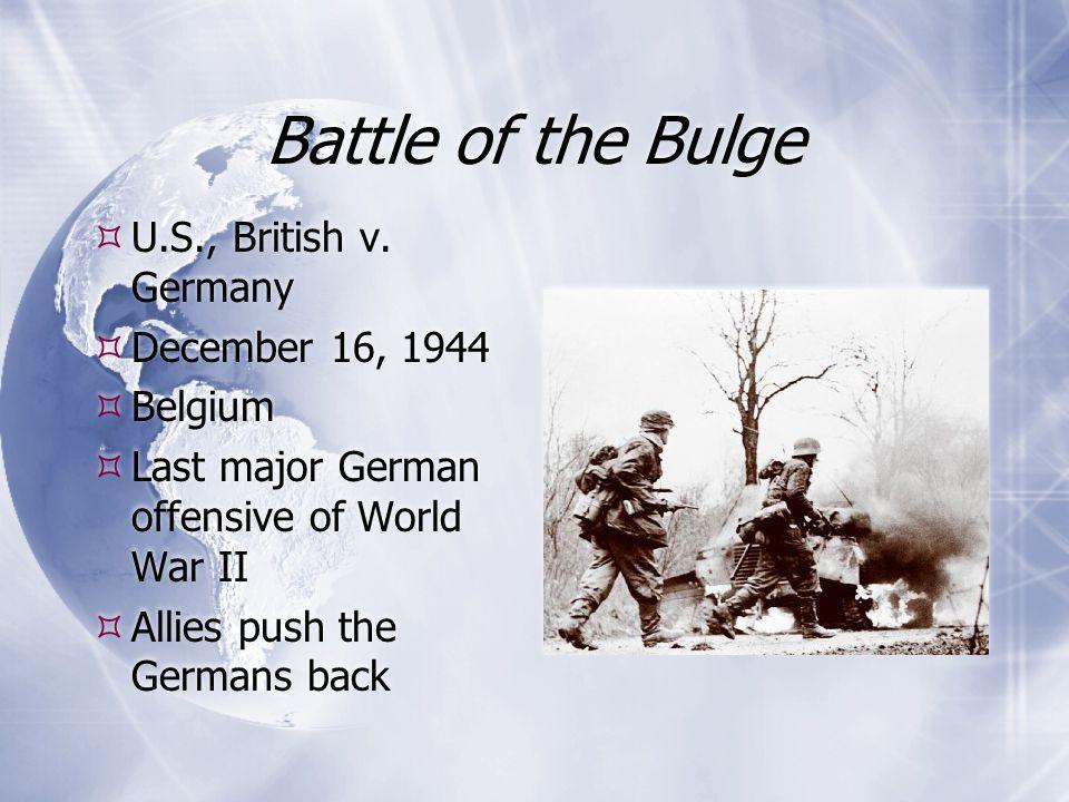 Battle of the Bulge  U.S., British v. Germany  December 16, 1944  Belgium  Last major German offensive of World War II  Allies push the Germans b
