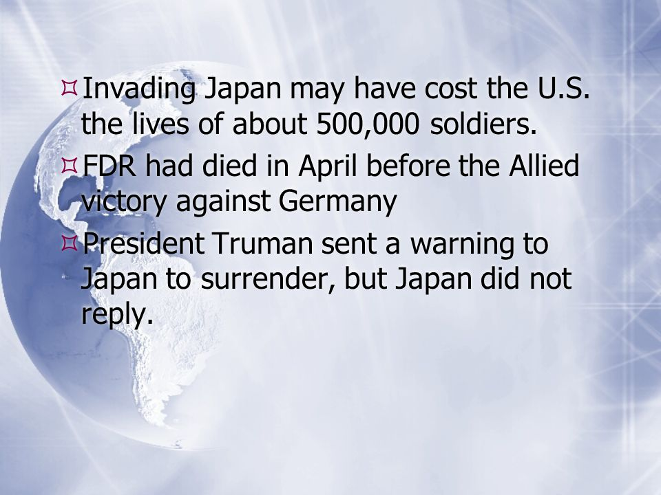  Invading Japan may have cost the U.S. the lives of about 500,000 soldiers.  FDR had died in April before the Allied victory against Germany  Presi
