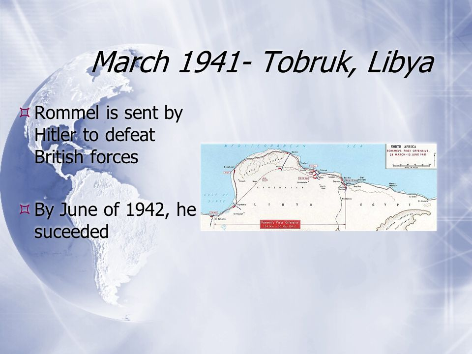 March 1941- Tobruk, Libya  Rommel is sent by Hitler to defeat British forces  By June of 1942, he suceeded  Rommel is sent by Hitler to defeat Brit