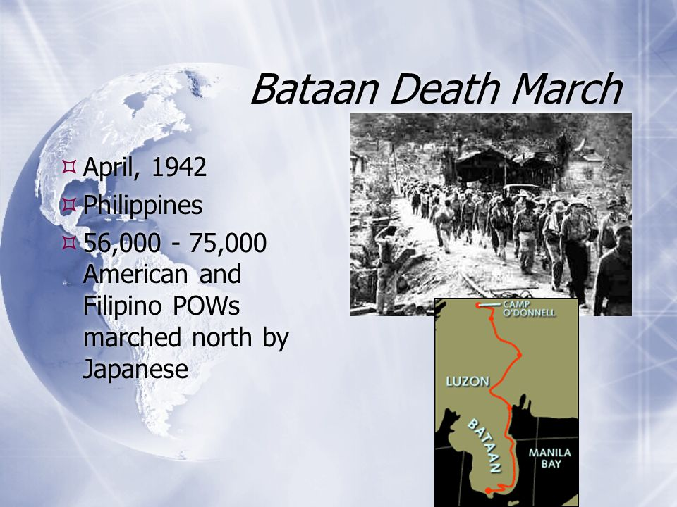 Bataan Death March  April, 1942  Philippines  56,000 - 75,000 American and Filipino POWs marched north by Japanese  April, 1942  Philippines  56