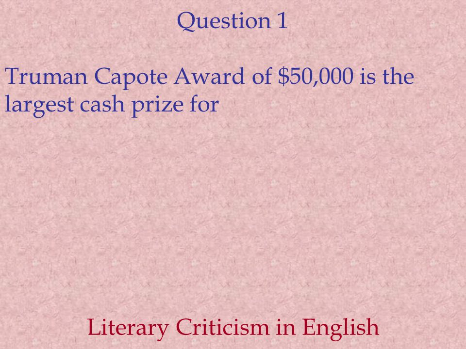 Question 1 Truman Capote Award of $50,000 is the largest cash prize for Literary Criticism in English