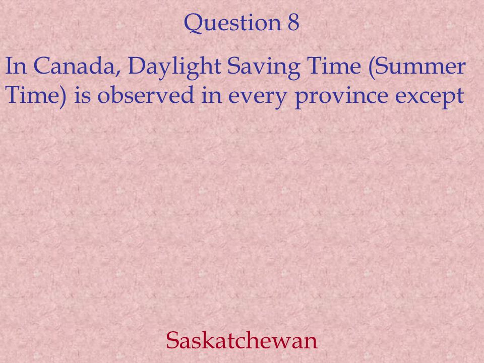 Question 8 In Canada, Daylight Saving Time (Summer Time) is observed in every province except Saskatchewan