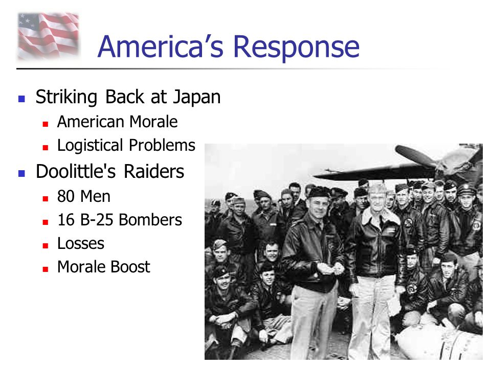 America's Response Striking Back at Japan American Morale Logistical Problems Doolittle's Raiders 80 Men 16 B-25 Bombers Losses Morale Boost