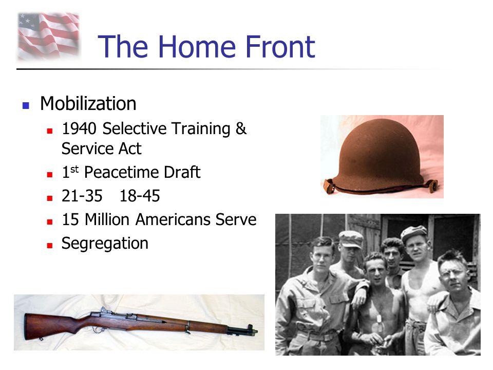 The Home Front Mobilization 1940 Selective Training & Service Act 1 st Peacetime Draft 21-35 18-45 15 Million Americans Serve Segregation