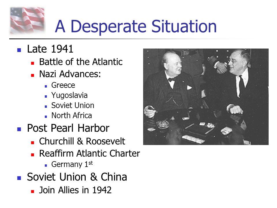 A Desperate Situation Late 1941 Battle of the Atlantic Nazi Advances: Greece Yugoslavia Soviet Union North Africa Post Pearl Harbor Churchill & Roosev