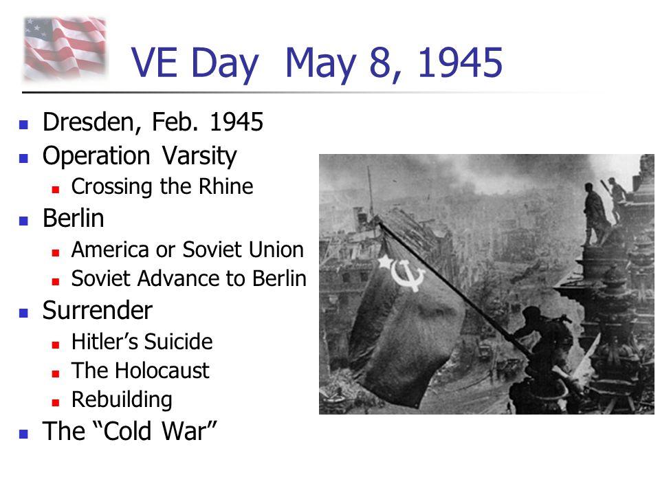 VE Day May 8, 1945 Dresden, Feb. 1945 Operation Varsity Crossing the Rhine Berlin America or Soviet Union Soviet Advance to Berlin Surrender Hitler's