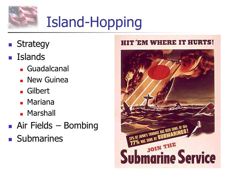 Island-Hopping Strategy Islands Guadalcanal New Guinea Gilbert Mariana Marshall Air Fields – Bombing Submarines