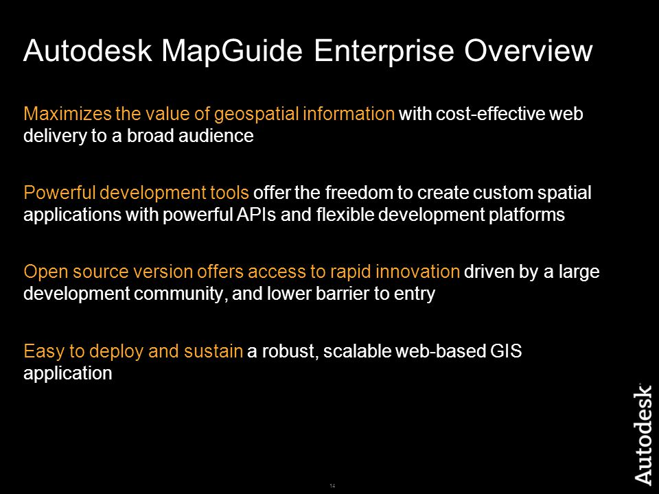 14 Autodesk MapGuide Enterprise Overview Maximizes the value of geospatial information with cost-effective web delivery to a broad audience Powerful development tools offer the freedom to create custom spatial applications with powerful APIs and flexible development platforms Open source version offers access to rapid innovation driven by a large development community, and lower barrier to entry Easy to deploy and sustain a robust, scalable web-based GIS application