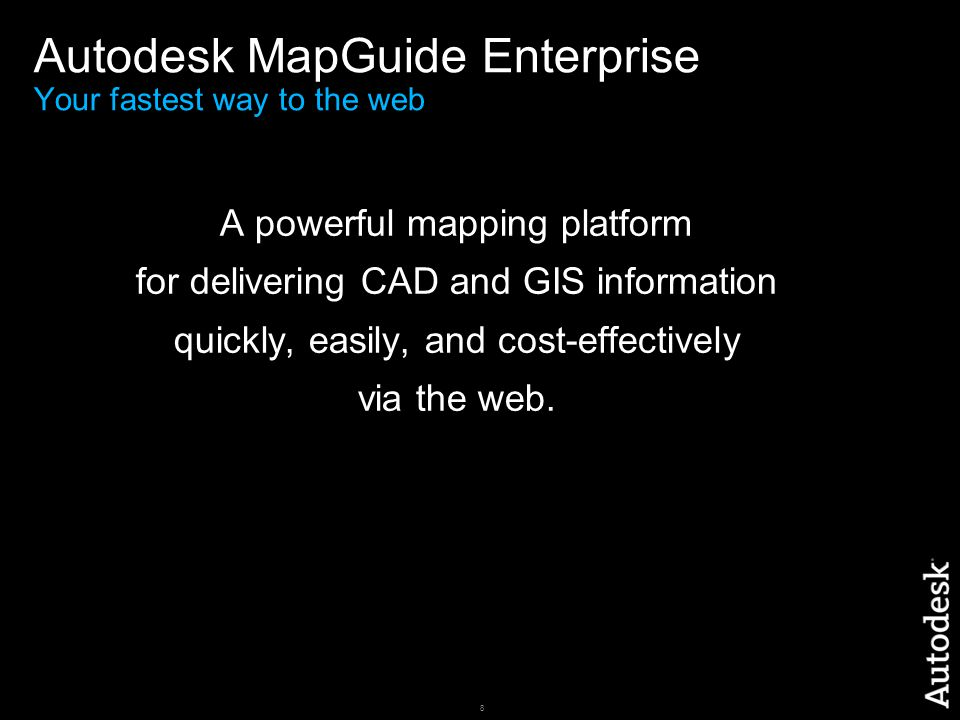 8 Autodesk MapGuide Enterprise Your fastest way to the web A powerful mapping platform for delivering CAD and GIS information quickly, easily, and cost-effectively via the web.