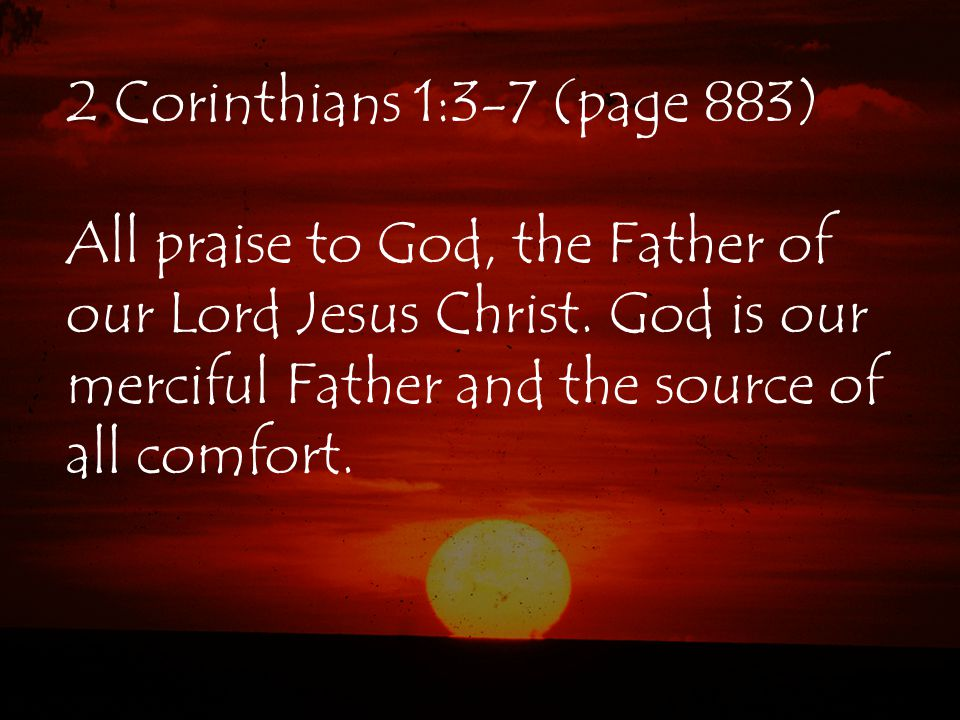 2 Corinthians 1:3-7 (page 883) All praise to God, the Father of our Lord Jesus Christ. God is our merciful Father and the source of all comfort.