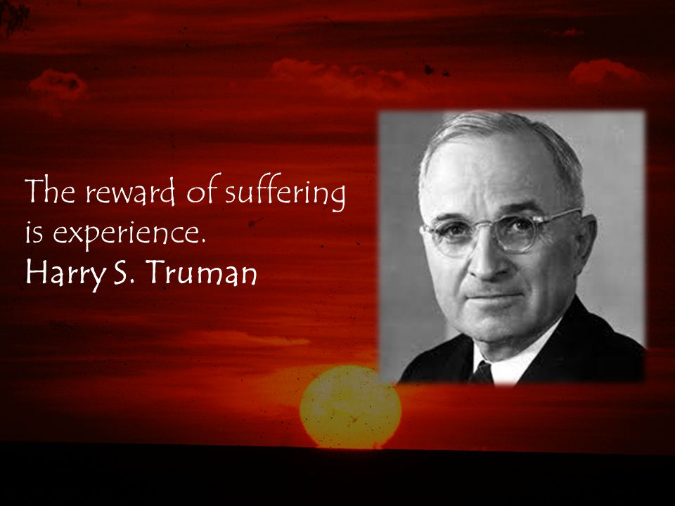 The reward of suffering is experience. Harry S. Truman