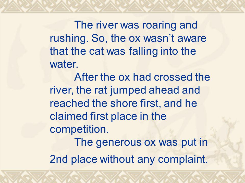 The river was roaring and rushing.So, the ox wasn't aware that the cat was falling into the water.