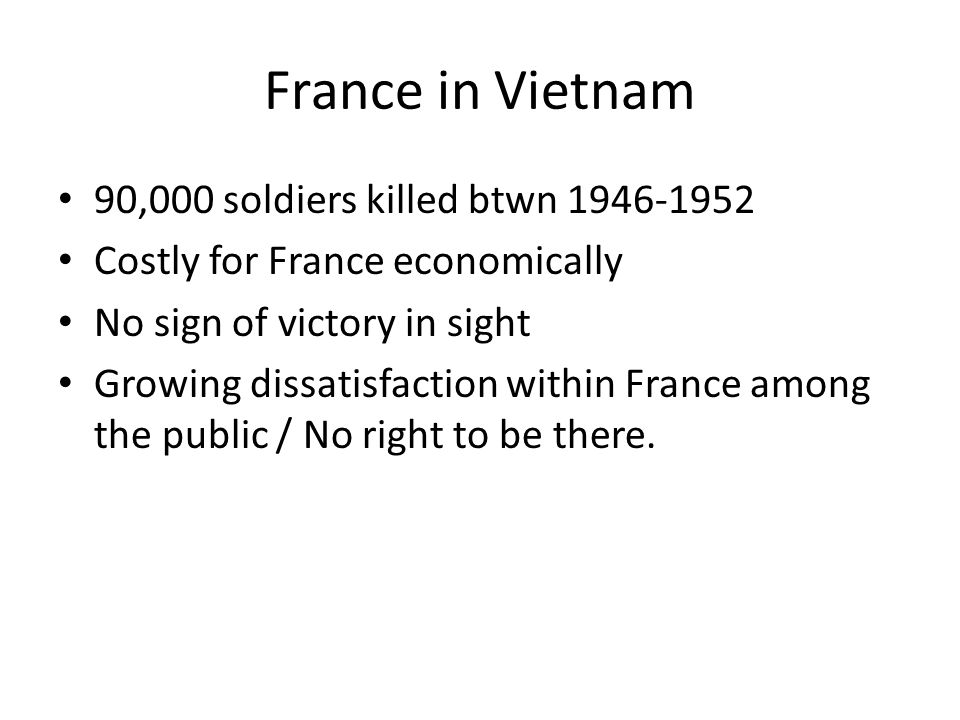 France in Vietnam 90,000 soldiers killed btwn 1946-1952 Costly for France economically No sign of victory in sight Growing dissatisfaction within France among the public / No right to be there.