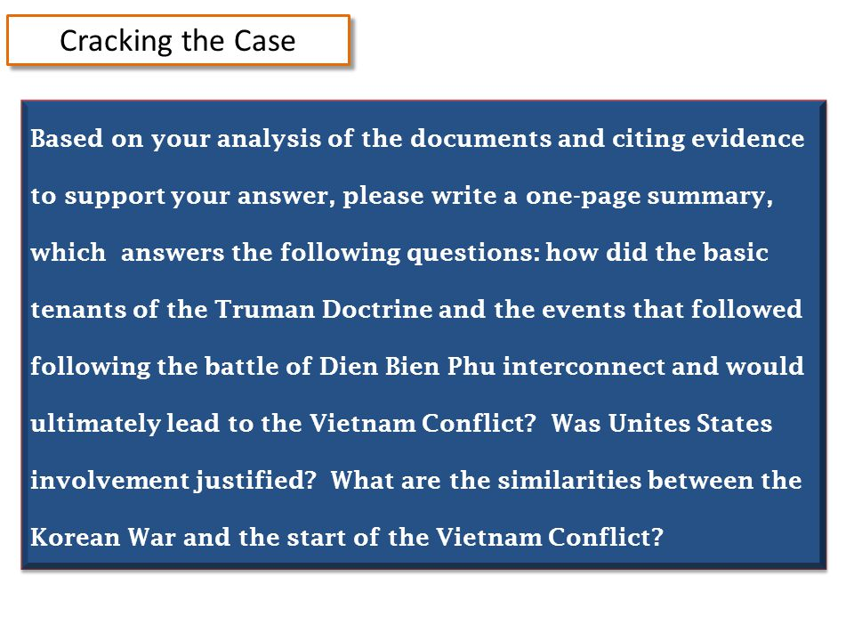 Cracking the Case Based on your analysis of the documents and citing evidence to support your answer, please write a one-page summary, which answers the following questions: how did the basic tenants of the Truman Doctrine and the events that followed following the battle of Dien Bien Phu interconnect and would ultimately lead to the Vietnam Conflict.