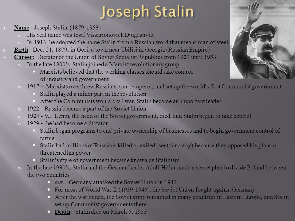 Joseph Stalin  Name: Joseph Stalin (1879-1953) o His real name was Iosif Vissarionovich Djugashvili o In 1913, he adopted the name Stalin from a Russ