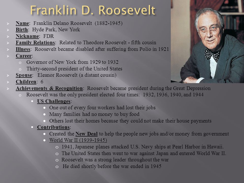 Franklin D. Roosevelt  Name: Franklin Delano Roosevelt (1882-1945)  Birth: Hyde Park, New York  Nickname: FDR  Family Relations: Related to Theodo