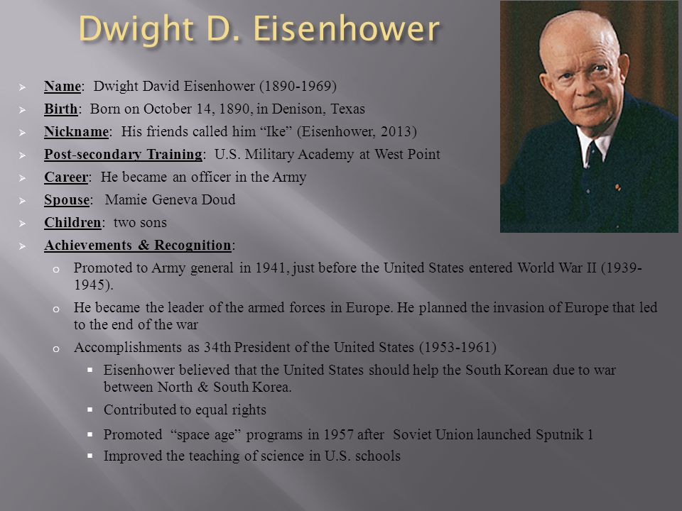 Dwight D. Eisenhower  Name: Dwight David Eisenhower (1890-1969)  Birth: Born on October 14, 1890, in Denison, Texas  Nickname: His friends called h