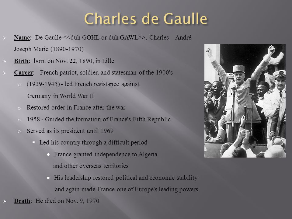 Charles de Gaulle  Name: De Gaulle >, Charles André Joseph Marie (1890-1970)  Birth: born on Nov. 22, 1890, in Lille  Career: French patriot, soldi