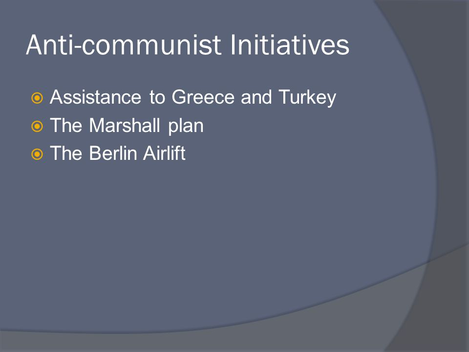 Anti-communist Initiatives  Assistance to Greece and Turkey  The Marshall plan  The Berlin Airlift