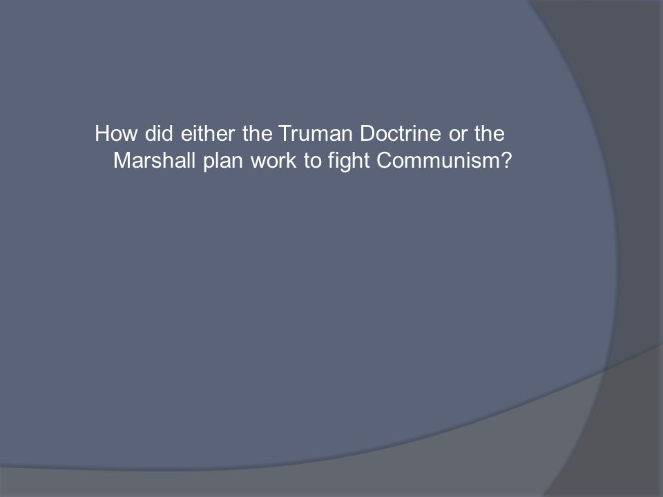 How did either the Truman Doctrine or the Marshall plan work to fight Communism?