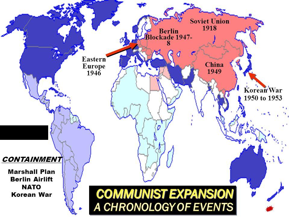 China 1949 Soviet Union 1918 Korean War 1950 to 1953 Eastern Europe 1946 CONTAINMENT Marshall Plan Berlin Airlift NATO Korean War Berlin Blockade 1947