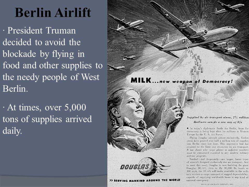 · President Truman decided to avoid the blockade by flying in food and other supplies to the needy people of West Berlin. Berlin Airlift · At times, o