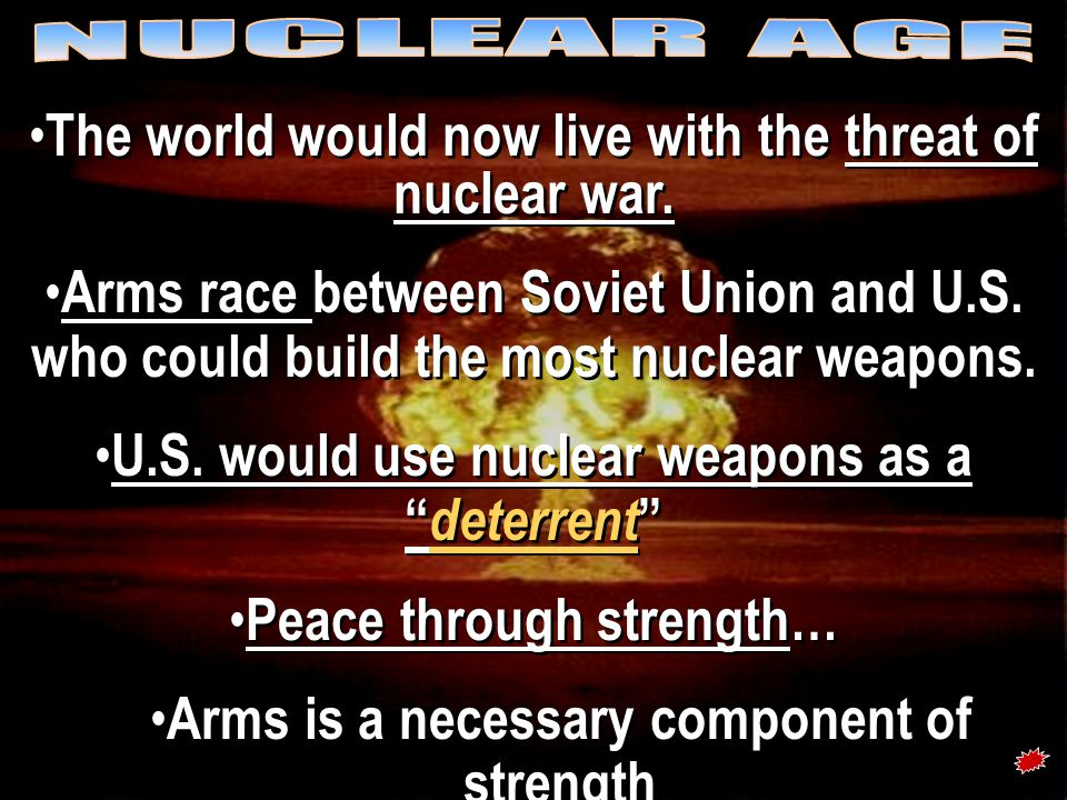 atomic bomb The world would now live with the threat of nuclear war. Arms race between Soviet Union and U.S. who could build the most nuclear weapons.
