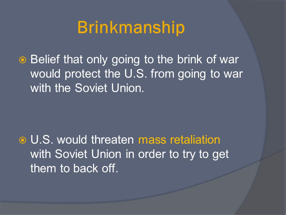 Brinkmanship  Belief that only going to the brink of war would protect the U.S. from going to war with the Soviet Union.  U.S. would threaten mass r