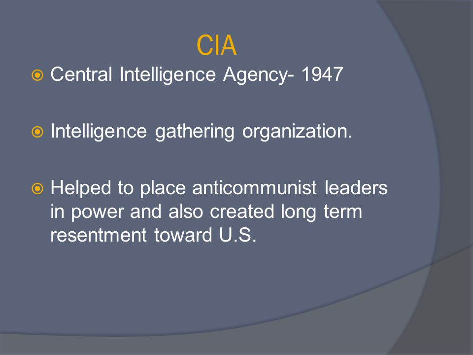 CIA  Central Intelligence Agency- 1947  Intelligence gathering organization.  Helped to place anticommunist leaders in power and also created long