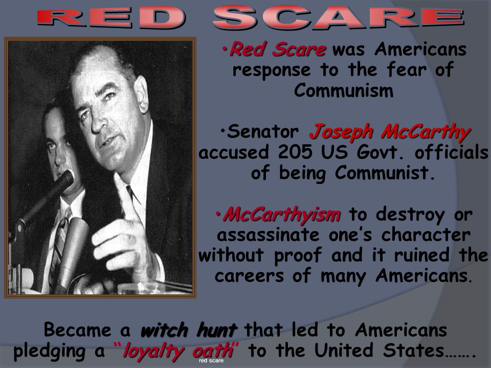 Red ScareRed Scare was Americans response to the fear of Communism Joseph McCarthySenator Joseph McCarthy accused 205 US Govt. officials of being Comm