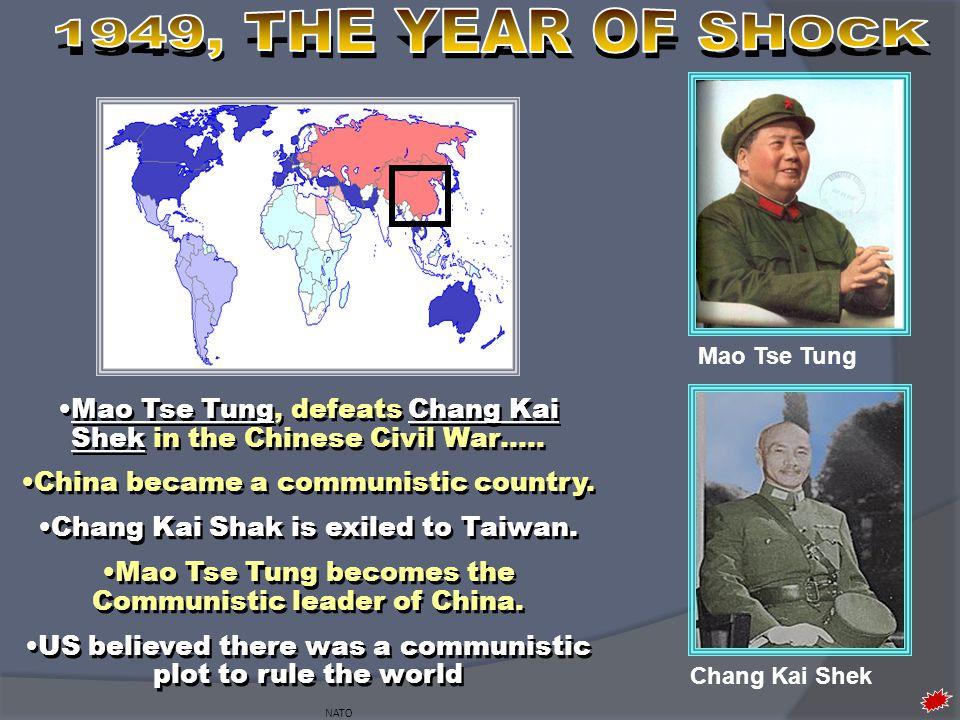 NATO Mao Tse Tung, defeats Chang Kai Shek in the Chinese Civil War….. China became a communistic country. Chang Kai Shak is exiled to Taiwan. Mao Tse