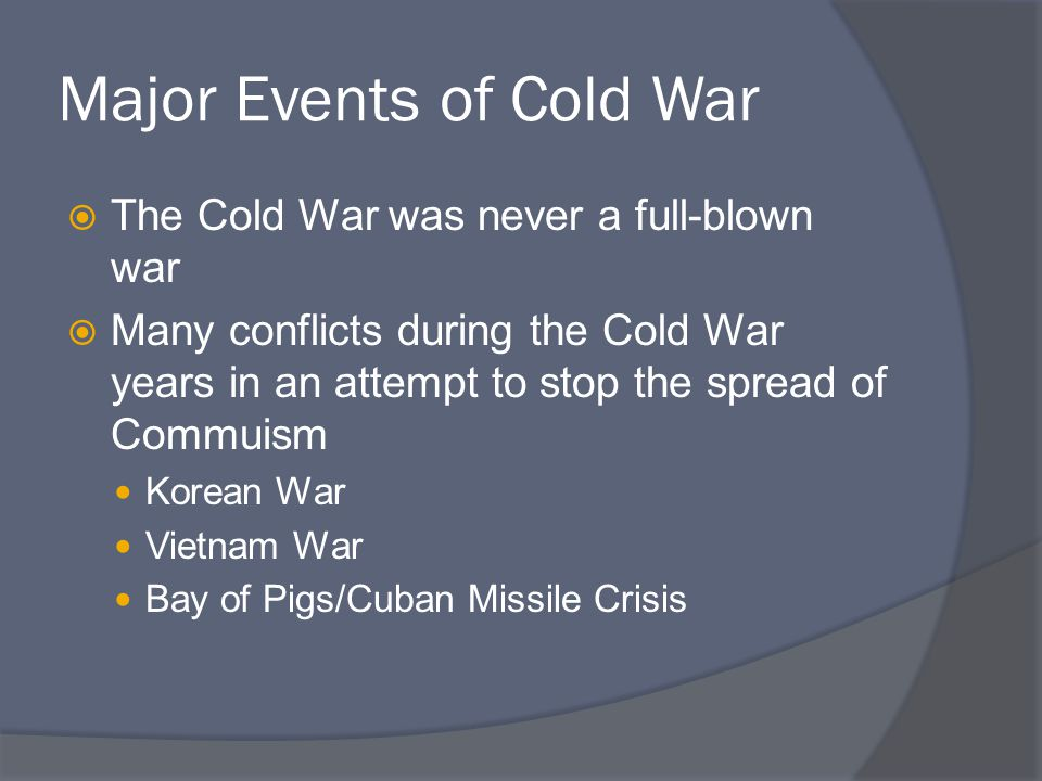 Major Events of Cold War  The Cold War was never a full-blown war  Many conflicts during the Cold War years in an attempt to stop the spread of Comm