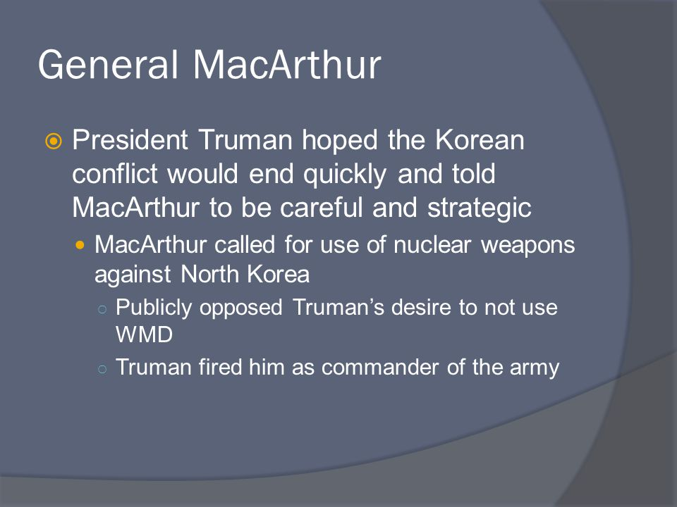 General MacArthur  President Truman hoped the Korean conflict would end quickly and told MacArthur to be careful and strategic MacArthur called for u