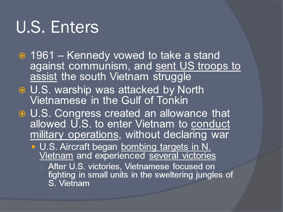 U.S. Enters  1961 – Kennedy vowed to take a stand against communism, and sent US troops to assist the south Vietnam struggle  U.S. warship was attac