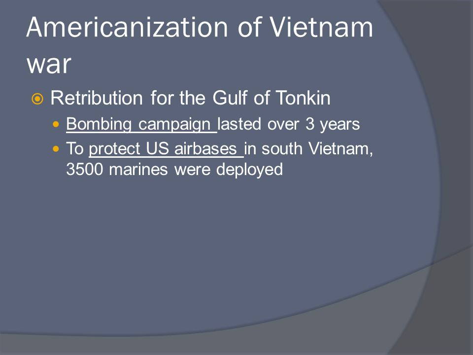 Americanization of Vietnam war  Retribution for the Gulf of Tonkin Bombing campaign lasted over 3 years To protect US airbases in south Vietnam, 3500