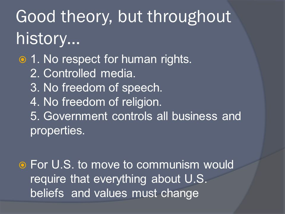 Good theory, but throughout history…  1. No respect for human rights. 2. Controlled media. 3. No freedom of speech. 4. No freedom of religion. 5. Gov