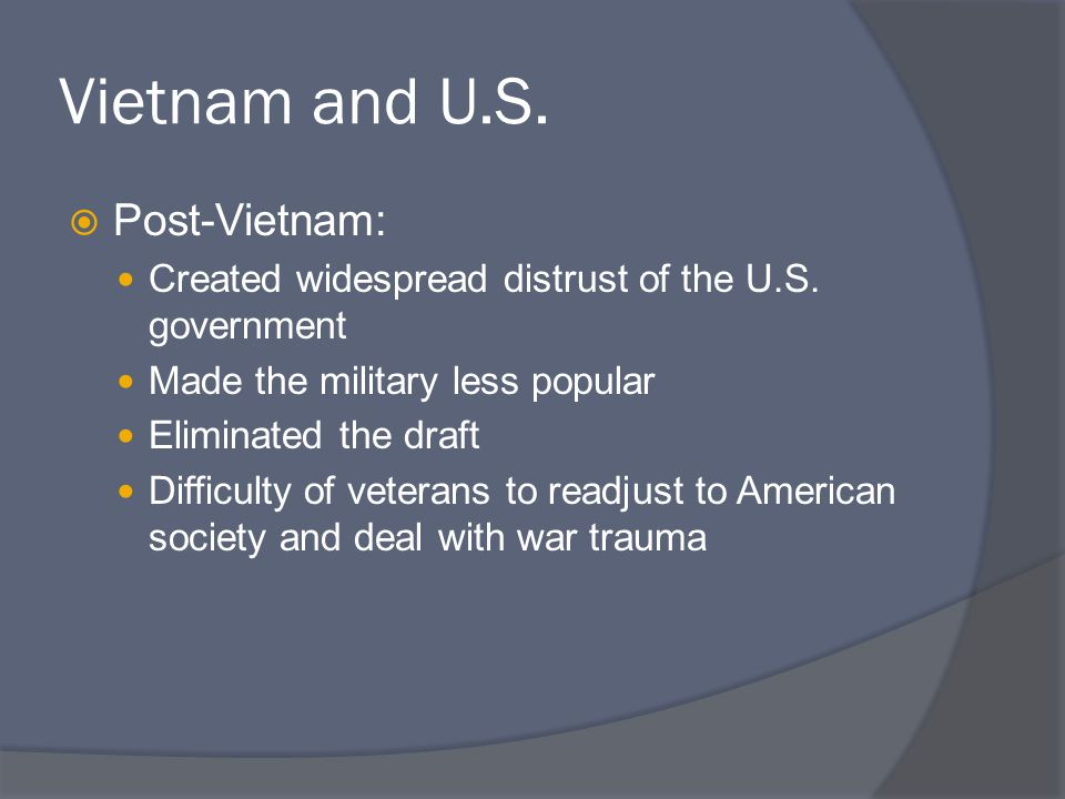 Vietnam and U.S.  Post-Vietnam: Created widespread distrust of the U.S. government Made the military less popular Eliminated the draft Difficulty of