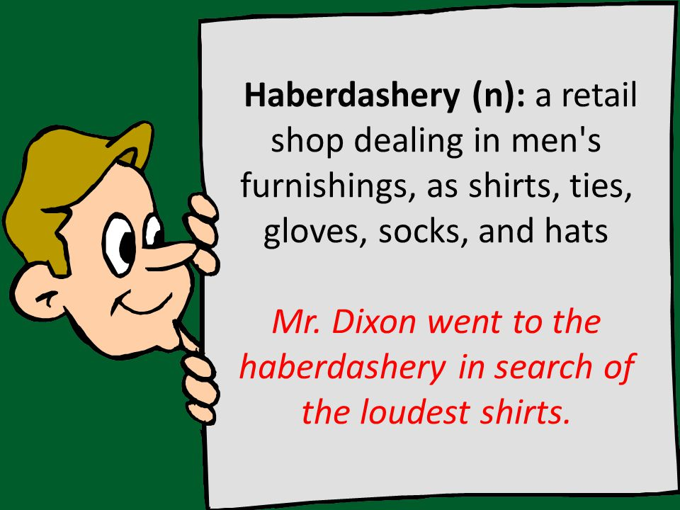 Haberdashery (n): a retail shop dealing in men s furnishings, as shirts, ties, gloves, socks, and hats Mr.