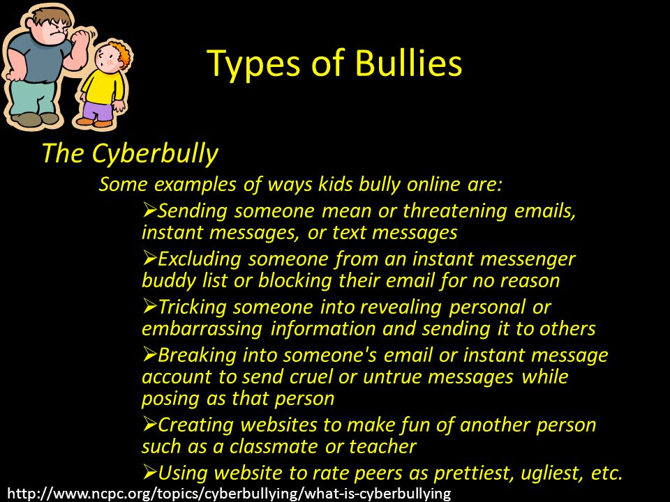 Types of Bullies The Cyberbully Some examples of ways kids bully online are:  Sending someone mean or threatening emails, instant messages, or text messages  Excluding someone from an instant messenger buddy list or blocking their email for no reason  Tricking someone into revealing personal or embarrassing information and sending it to others  Breaking into someone s email or instant message account to send cruel or untrue messages while posing as that person  Creating websites to make fun of another person such as a classmate or teacher  Using website to rate peers as prettiest, ugliest, etc.
