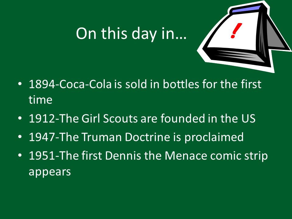 On this day in… 1894-Coca-Cola is sold in bottles for the first time 1912-The Girl Scouts are founded in the US 1947-The Truman Doctrine is proclaimed 1951-The first Dennis the Menace comic strip appears