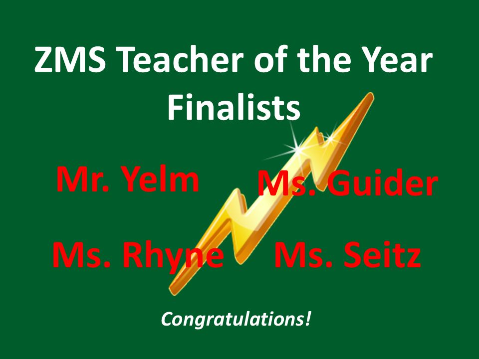 ZMS Teacher of the Year Finalists Ms. Guider Ms. RhyneMs. Seitz Mr. Yelm Congratulations!