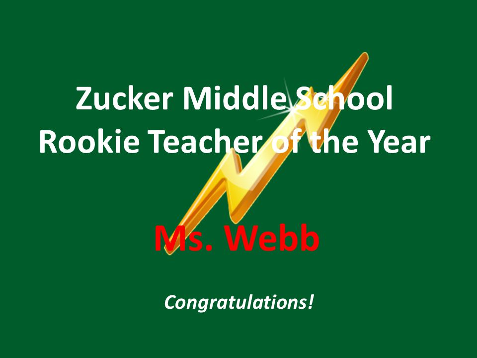 Zucker Middle School Rookie Teacher of the Year Ms. Webb Congratulations!