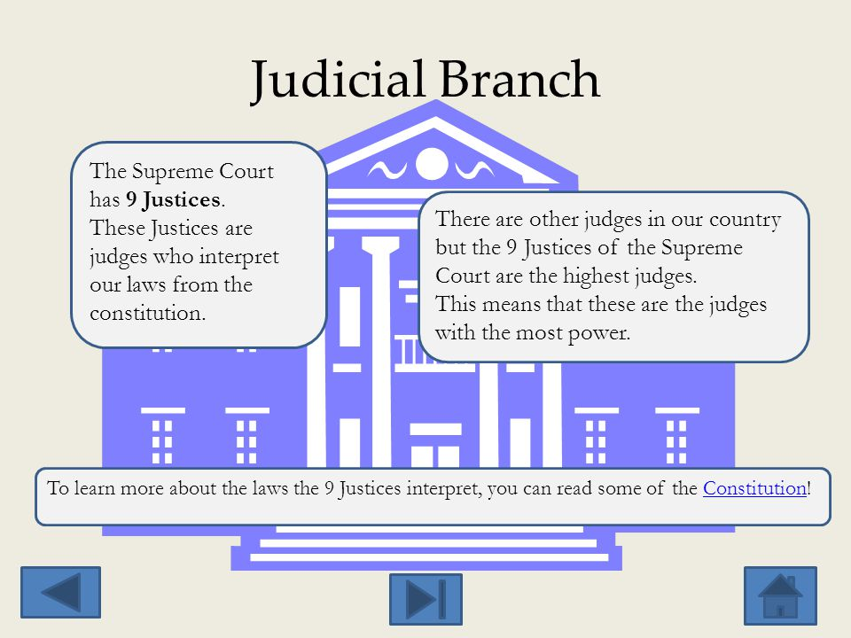 Judicial Branch The Supreme Court has 9 Justices. These Justices are judges who interpret our laws from the constitution. There are other judges in ou