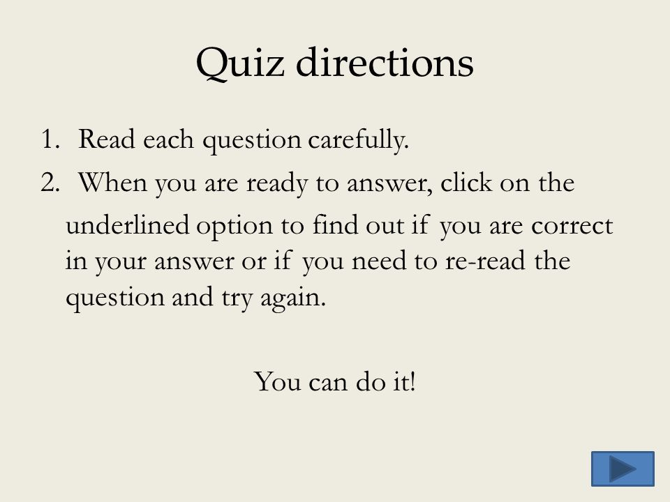 Quiz directions 1.Read each question carefully. 2.When you are ready to answer, click on the underlined option to find out if you are correct in your