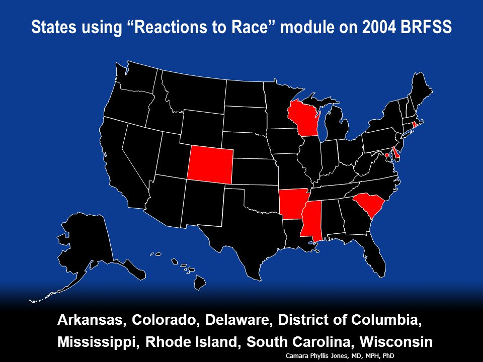 Arkansas, Colorado, Delaware, District of Columbia, Mississippi, Rhode Island, South Carolina, Wisconsin States using Reactions to Race module on 2004 BRFSS Camara Phyllis Jones, MD, MPH, PhD