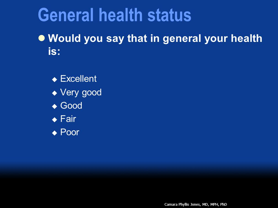 General health status Would you say that in general your health is:  Excellent  Very good  Good  Fair  Poor Camara Phyllis Jones, MD, MPH, PhD