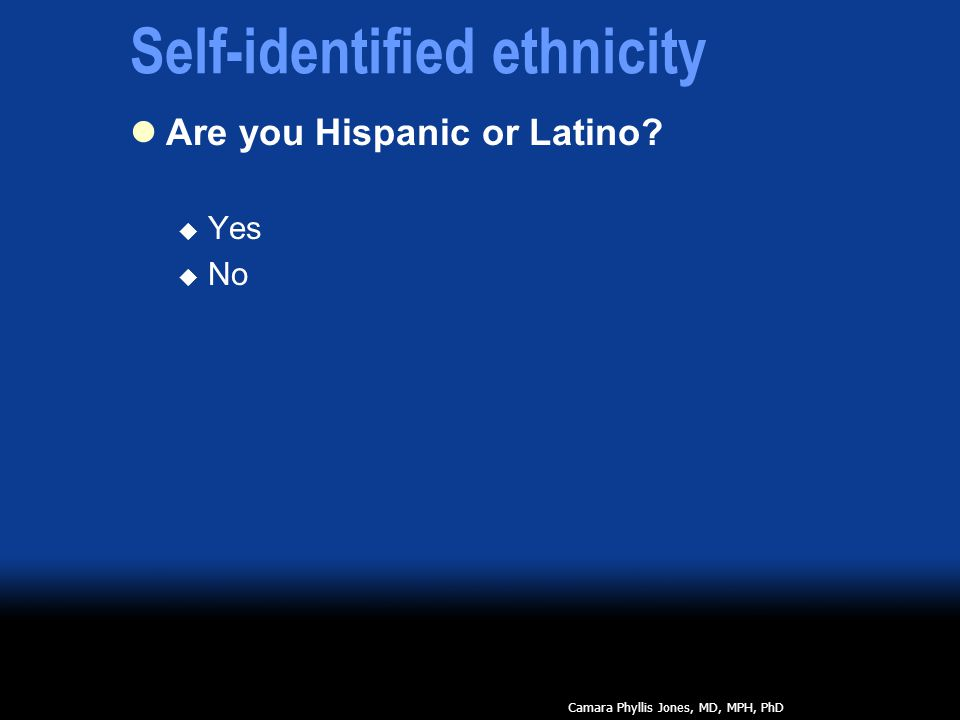 Self-identified ethnicity Are you Hispanic or Latino  Yes  No Camara Phyllis Jones, MD, MPH, PhD