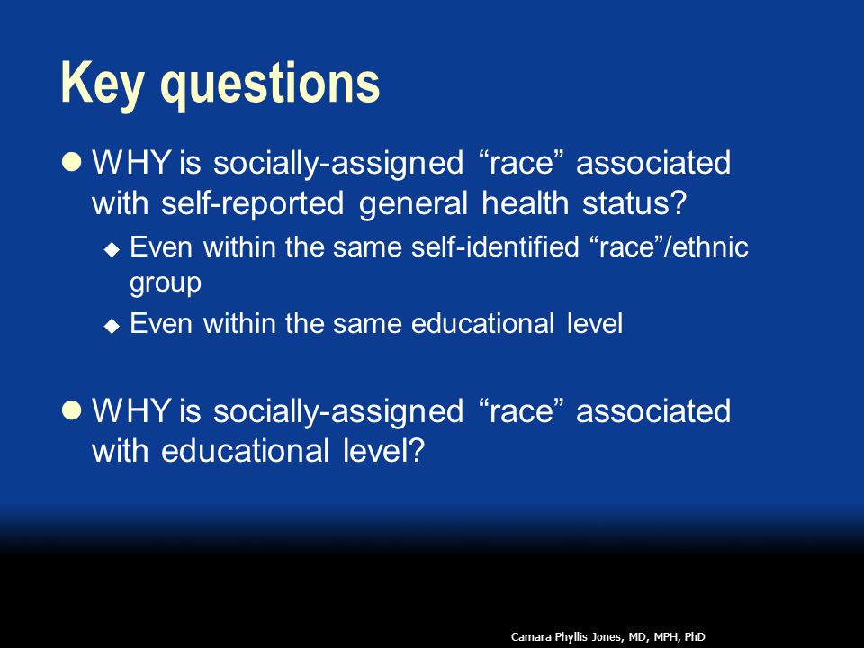 Key questions WHY is socially-assigned race associated with self-reported general health status.