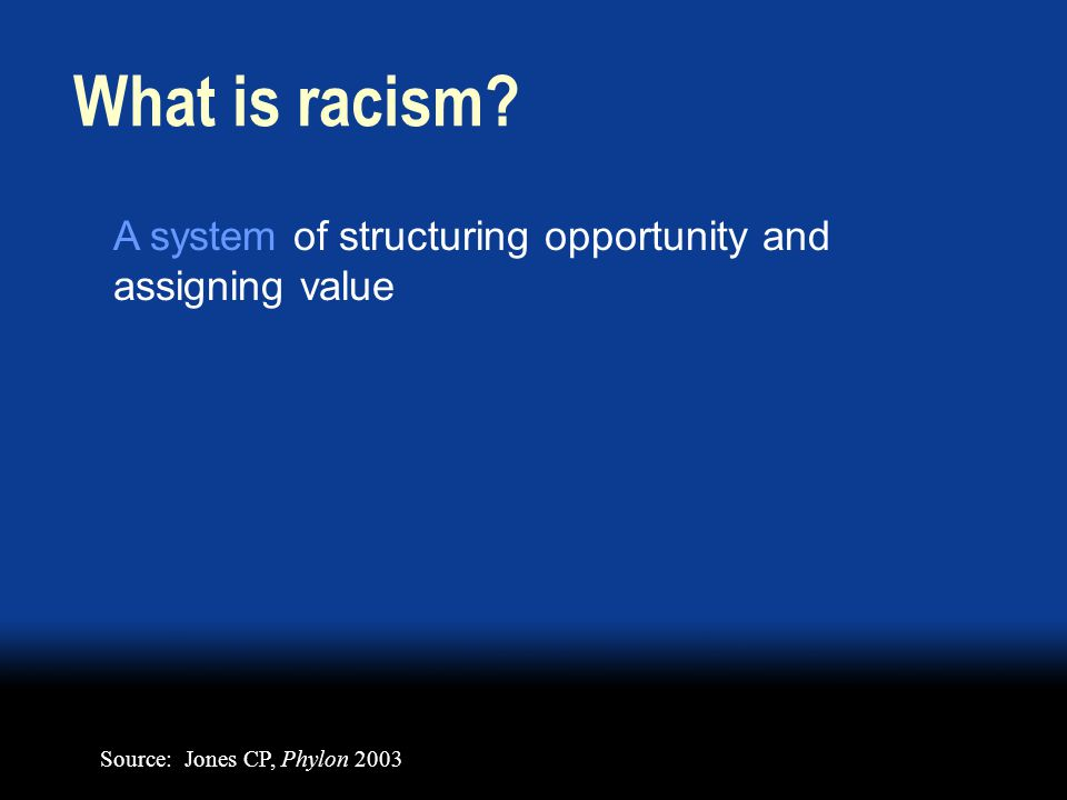 A system of structuring opportunity and assigning value What is racism.