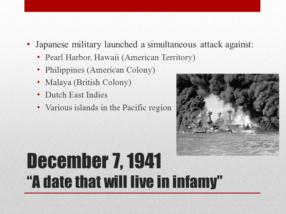 "December 7, 1941 ""A date that will live in infamy"" Japanese military launched a simultaneous attack against: Pearl Harbor, Hawaii (American Territory)"